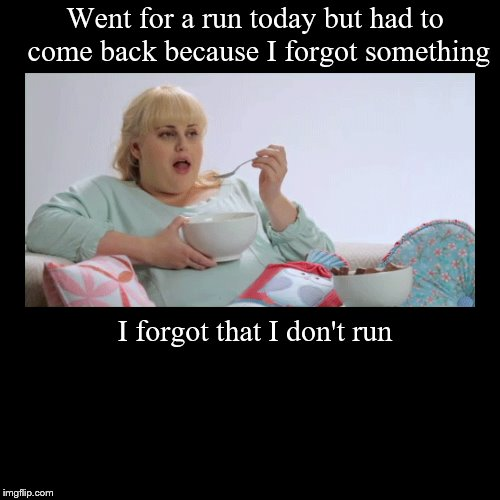 Went for a run today but had to come back because I forgot something | I forgot that I don't run | image tagged in funny,demotivationals | made w/ Imgflip demotivational maker
