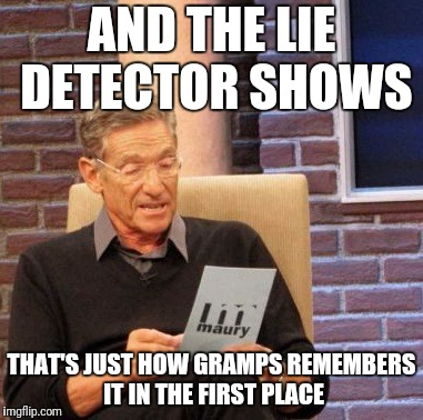 Maury Lie Detector Meme | AND THE LIE DETECTOR SHOWS THAT'S JUST HOW GRAMPS REMEMBERS IT IN THE FIRST PLACE | image tagged in memes,maury lie detector | made w/ Imgflip meme maker