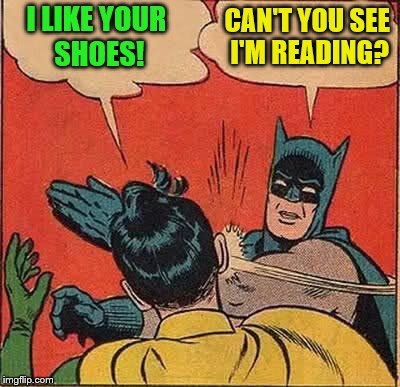 Batman Slapping Robin Meme | I LIKE YOUR SHOES! CAN'T YOU SEE I'M READING? | image tagged in memes,batman slapping robin | made w/ Imgflip meme maker