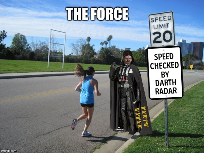 Use it | THE FORCE | image tagged in speed checked by darth radar,mash,charles the bad one,speed warning trap | made w/ Imgflip meme maker