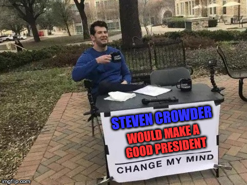 Change My Mind | STEVEN CROWDER WOULD MAKE A GOOD PRESIDENT | image tagged in change my mind | made w/ Imgflip meme maker