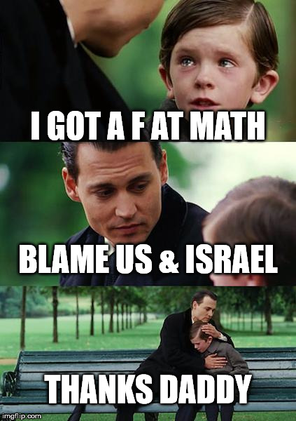 Finding Neverland Meme | I GOT A F AT MATH BLAME US & ISRAEL THANKS DADDY | image tagged in memes,finding neverland | made w/ Imgflip meme maker
