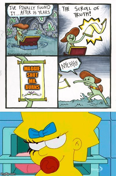 Spoiler Alert! The Simpsons week (March 11th to 17th an A W_w event) | MAGGIE SHOT MR. BURNS | image tagged in memes,the scroll of truth,the simpsons week,maggie simpson,who shot mr burns | made w/ Imgflip meme maker
