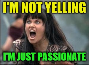 I'M NOT YELLING I'M JUST PASSIONATE | made w/ Imgflip meme maker