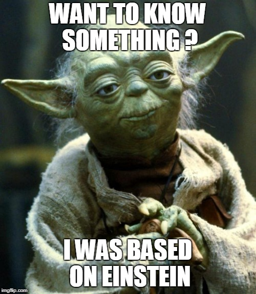 want to know something? | WANT TO KNOW SOMETHING ? I WAS BASED ON EINSTEIN | image tagged in memes,star wars yoda,funny,latest | made w/ Imgflip meme maker