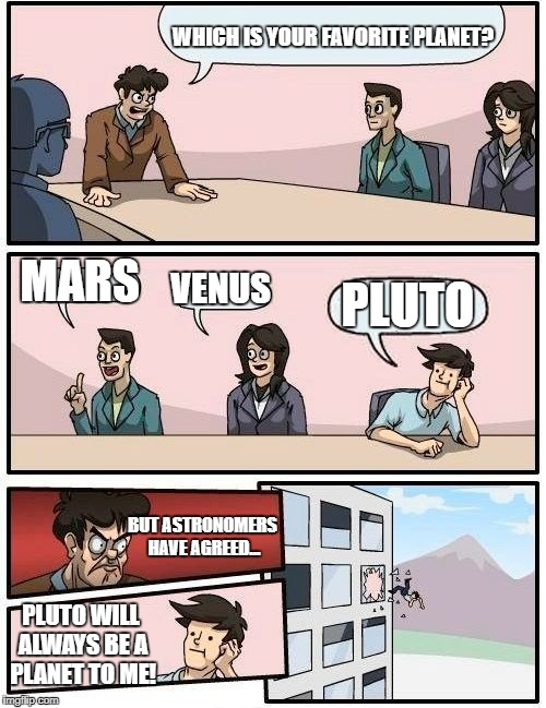 Well, get Uranus out of here then! | WHICH IS YOUR FAVORITE PLANET? MARS VENUS PLUTO BUT ASTRONOMERS HAVE AGREED... PLUTO WILL ALWAYS BE A PLANET TO ME! | image tagged in memes,boardroom meeting suggestion | made w/ Imgflip meme maker