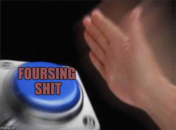 Blank Nut Button Meme | FOURSING SHIT | image tagged in memes,blank nut button | made w/ Imgflip meme maker