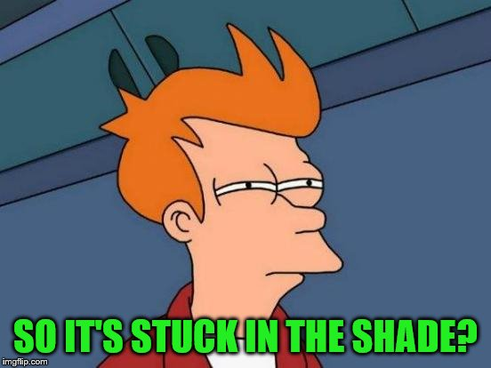 Futurama Fry Meme | SO IT'S STUCK IN THE SHADE? | image tagged in memes,futurama fry | made w/ Imgflip meme maker