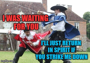 I WAS WAITING FOR YOU I'LL JUST RETURN IN SPIRIT IF YOU STRIKE ME DOWN | made w/ Imgflip meme maker