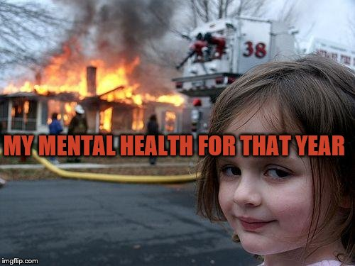 Disaster Girl Meme | MY MENTAL HEALTH FOR THAT YEAR | image tagged in memes,disaster girl | made w/ Imgflip meme maker