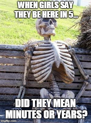 Waiting Skeleton Meme | WHEN GIRLS SAY THEY BE HERE IN 5... DID THEY MEAN MINUTES OR YEARS? | image tagged in memes,waiting skeleton | made w/ Imgflip meme maker