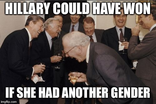 Laughing Men In Suits Meme | HILLARY COULD HAVE WON IF SHE HAD ANOTHER GENDER | image tagged in memes,laughing men in suits | made w/ Imgflip meme maker