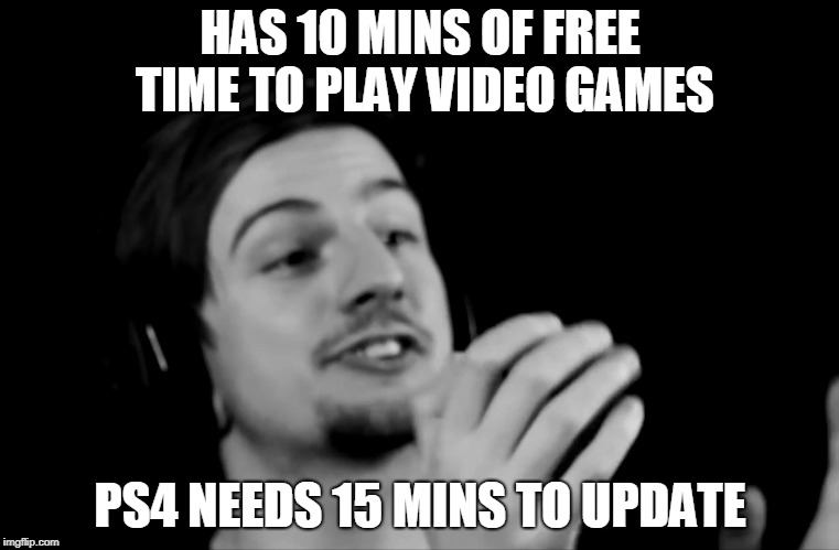 HAS 10 MINS OF FREE TIME TO PLAY VIDEO GAMES PS4 NEEDS 15 MINS TO UPDATE | image tagged in why ryan | made w/ Imgflip meme maker