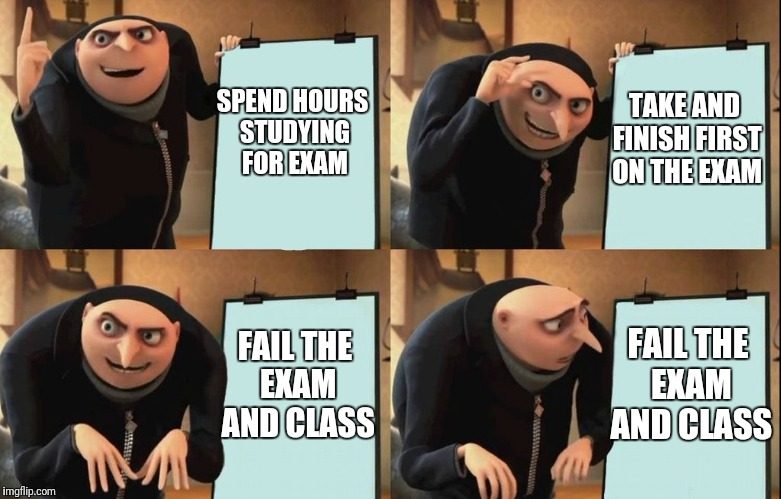 Despicable Me Diabolical Plan Gru Template | SPEND HOURS STUDYING FOR EXAM TAKE AND FINISH FIRST ON THE EXAM FAIL THE EXAM AND CLASS FAIL THE EXAM AND CLASS | image tagged in despicable me diabolical plan gru template | made w/ Imgflip meme maker