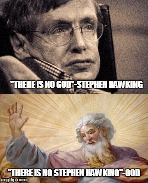 "Lets believe god | ""THERE IS NO GOD""-STEPHEN HAWKING ""THERE IS NO STEPHEN HAWKING""-GOD 