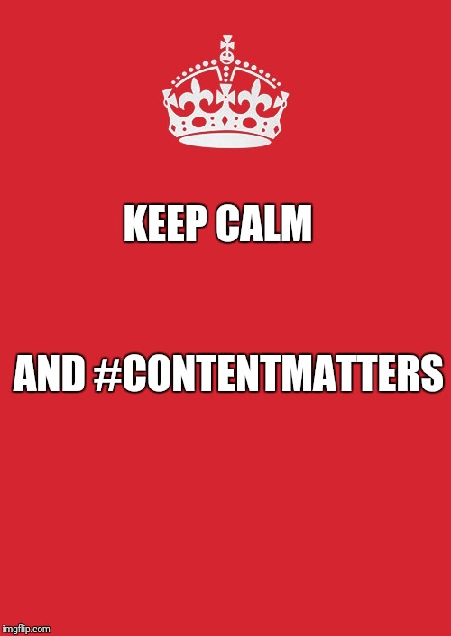 Keep Calm And Carry On Red Meme | KEEP CALM AND #CONTENTMATTERS | image tagged in memes,keep calm and carry on red | made w/ Imgflip meme maker