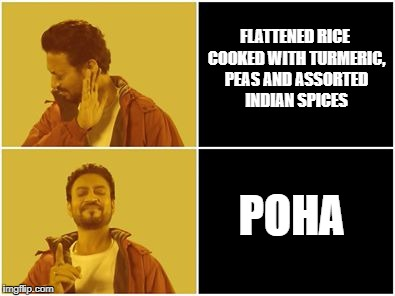 FLATTENED RICE COOKED WITH TURMERIC, PEAS AND ASSORTED INDIAN SPICES POHA | image tagged in irfan khan drake no drake | made w/ Imgflip meme maker