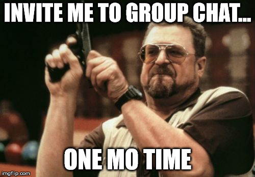 Am I The Only One Around Here Meme | INVITE ME TO GROUP CHAT... ONE MO TIME | image tagged in memes,am i the only one around here | made w/ Imgflip meme maker