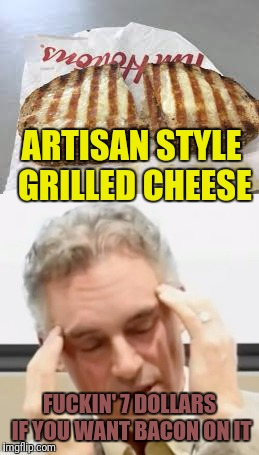 ARTISAN STYLE GRILLED CHEESE F**KIN' 7 DOLLARS IF YOU WANT BACON ON IT | made w/ Imgflip meme maker