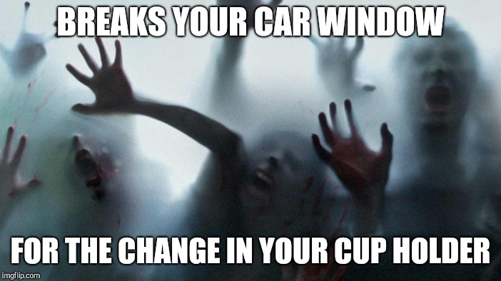 BREAKS YOUR CAR WINDOW FOR THE CHANGE IN YOUR CUP HOLDER | made w/ Imgflip meme maker