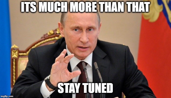 Putin perhaps | ITS MUCH MORE THAN THAT STAY TUNED | image tagged in putin perhaps | made w/ Imgflip meme maker