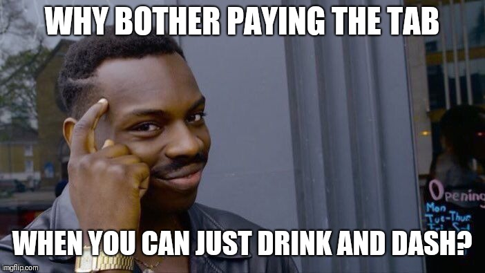 Roll Safe Think About It Meme | WHY BOTHER PAYING THE TAB WHEN YOU CAN JUST DRINK AND DASH? | image tagged in memes,roll safe think about it | made w/ Imgflip meme maker