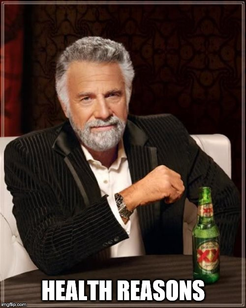 The Most Interesting Man In The World Meme | HEALTH REASONS | image tagged in memes,the most interesting man in the world | made w/ Imgflip meme maker