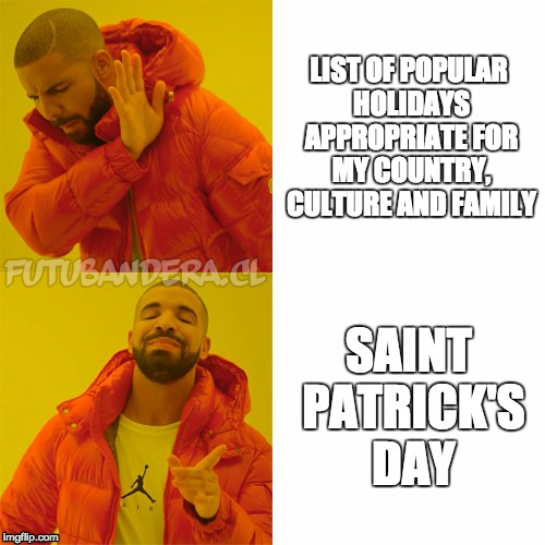 17 Mar | LIST OF POPULAR HOLIDAYS APPROPRIATE FOR MY COUNTRY, CULTURE AND FAMILY SAINT PATRICK'S DAY | image tagged in drake,st patrick's day | made w/ Imgflip meme maker