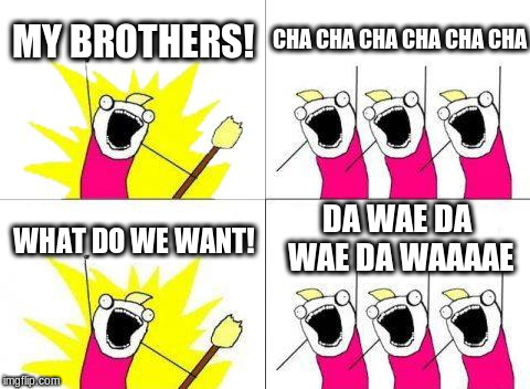 What Do We Want Meme | MY BROTHERS! CHA CHA CHA CHA CHA CHA WHAT DO WE WANT! DA WAE DA WAE DA WAAAAE | image tagged in memes,what do we want | made w/ Imgflip meme maker