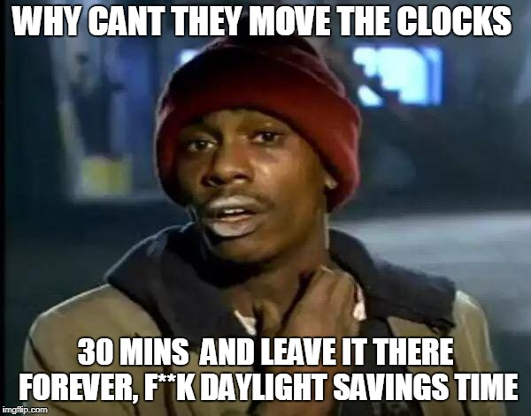 Y'all Got Any More Of That Meme | WHY CANT THEY MOVE THE CLOCKS 30 MINS  AND LEAVE IT THERE FOREVER, F**K DAYLIGHT SAVINGS TIME | image tagged in memes,y'all got any more of that,daylight savings time | made w/ Imgflip meme maker