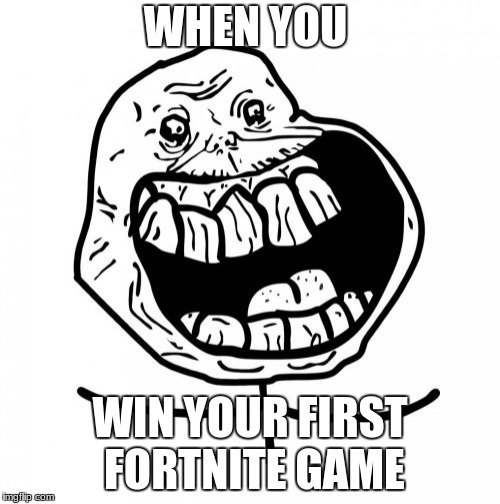 Forever Alone Happy | WHEN YOU WIN YOUR FIRST FORTNITE GAME | image tagged in memes,forever alone happy | made w/ Imgflip meme maker