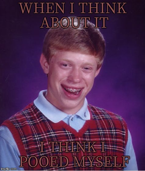 Bad Luck Brian Meme | WHEN I THINK ABOUT IT I THINK I POOED MYSELF | image tagged in memes,bad luck brian | made w/ Imgflip meme maker