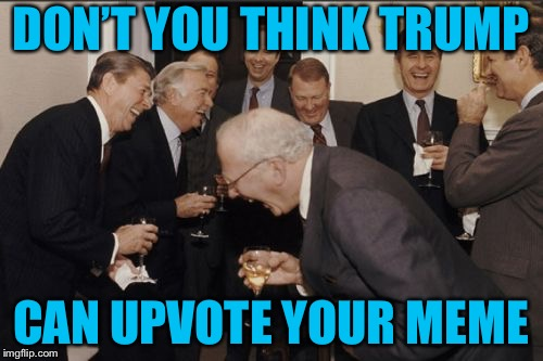 Laughing Men In Suits Meme | DON'T YOU THINK TRUMP CAN UPVOTE YOUR MEME | image tagged in memes,laughing men in suits | made w/ Imgflip meme maker