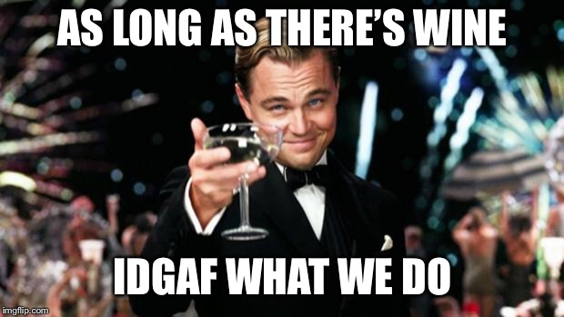 My life motto right there.. | AS LONG AS THERE'S WINE IDGAF WHAT WE DO | image tagged in party like a gatsby | made w/ Imgflip meme maker
