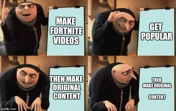 Gru's Plan | MAKE FORTNITE VIDEOS GET POPULAR THEN MAKE ORIGINAL CONTENT THEN MAKE ORIGINAL CONTENT | image tagged in gru's plan | made w/ Imgflip meme maker