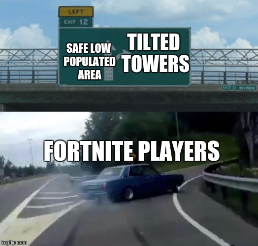 Left Exit 12 Off Ramp Meme | TILTED TOWERS SAFE LOW POPULATED AREA FORTNITE PLAYERS | image tagged in memes,left exit 12 off ramp | made w/ Imgflip meme maker