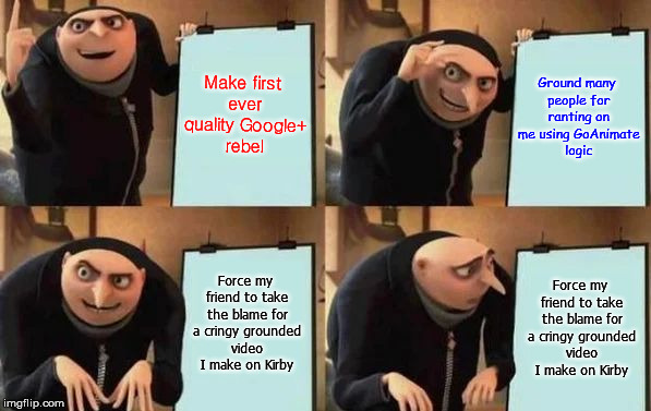 Gru's Plan | Make first ever quality Google+ rebel Ground many people for ranting on me using GoAnimate logic Force my friend to take the blame for a cri | image tagged in gru's plan | made w/ Imgflip meme maker