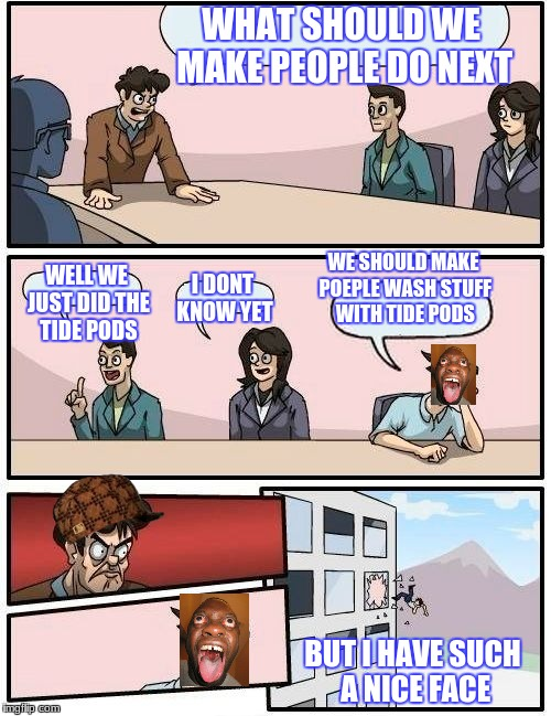 Boardroom Meeting Suggestion Meme | WHAT SHOULD WE MAKE PEOPLE DO NEXT WELL WE JUST DID THE TIDE PODS I DONT KNOW YET WE SHOULD MAKE POEPLE WASH STUFF WITH TIDE PODS BUT I HAVE | image tagged in memes,boardroom meeting suggestion,scumbag | made w/ Imgflip meme maker