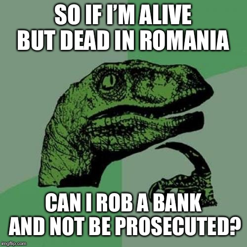 Philosoraptor Meme | SO IF I'M ALIVE BUT DEAD IN ROMANIA CAN I ROB A BANK AND NOT BE PROSECUTED? | image tagged in memes,philosoraptor | made w/ Imgflip meme maker