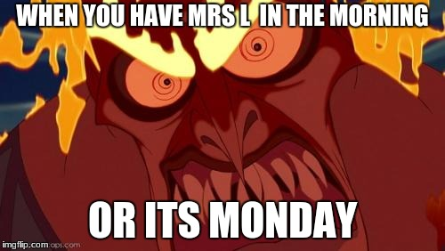 Hades Angry | WHEN YOU HAVE MRS L  IN THE MORNING OR ITS MONDAY | image tagged in hades angry | made w/ Imgflip meme maker