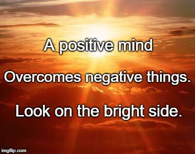 A positive mind Look on the bright side. Overcomes negative things. | image tagged in the sun | made w/ Imgflip meme maker
