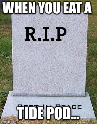 RIP headstone | WHEN YOU EAT A TIDE POD... | image tagged in rip headstone | made w/ Imgflip meme maker