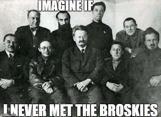 Trot's Plan | IMAGINE IF I NEVER MET THE BROSKIES | image tagged in trotsky,russia,cuck,god's plan | made w/ Imgflip meme maker