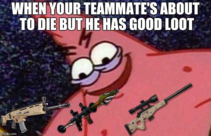 Evil Patrick  | WHEN YOUR TEAMMATE'S ABOUT TO DIE BUT HE HAS GOOD LOOT | image tagged in evil patrick | made w/ Imgflip meme maker