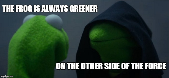 Evil Kermit Meme | THE FROG IS ALWAYS GREENER ON THE OTHER SIDE OF THE FORCE | image tagged in memes,evil kermit | made w/ Imgflip meme maker