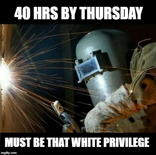 40 hrs by thursday | 40 HRS BY THURSDAY MUST BE THAT WHITE PRIVILEGE | image tagged in white privilege | made w/ Imgflip meme maker