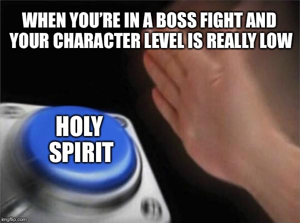 Blank Nut Button Meme | WHEN YOU'RE IN A BOSS FIGHT AND YOUR CHARACTER LEVEL IS REALLY LOW HOLY SPIRIT | image tagged in memes,blank nut button | made w/ Imgflip meme maker