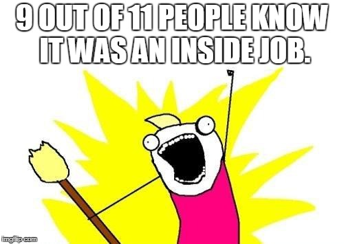 X All The Y Meme | 9 OUT OF 11 PEOPLE KNOW IT WAS AN INSIDE JOB. | image tagged in memes,x all the y | made w/ Imgflip meme maker