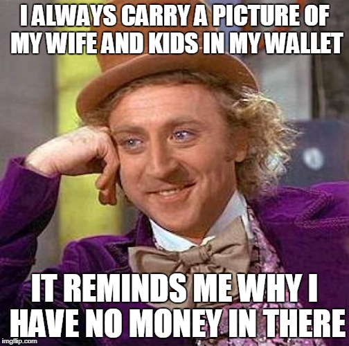 I Love 'Em But They're Costing Me A Fortune! | image tagged in love,kids,wife,i'm,broke,funny meme | made w/ Imgflip meme maker
