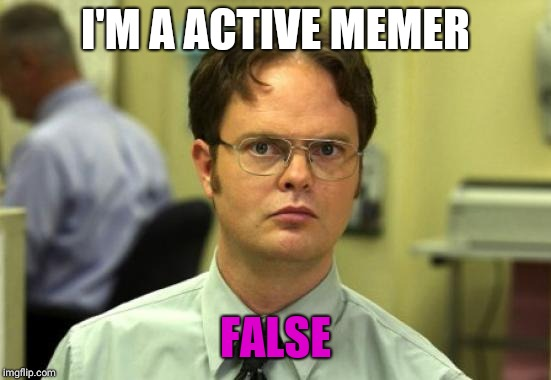 I just make these so people can see im alive.  :) | I'M A ACTIVE MEMER FALSE | image tagged in memes,dwight schrute | made w/ Imgflip meme maker
